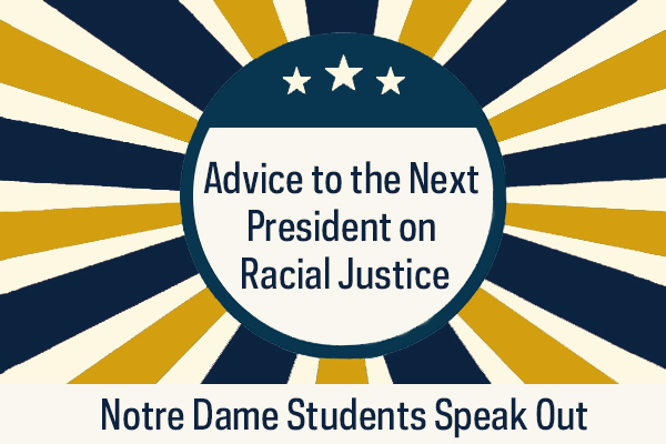 Advice to the Next President on Addressing Racial Justice: Notre Dame Students Speak Out